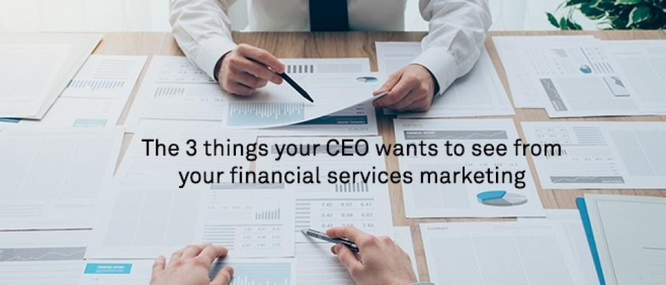 The 3 things your CEO wants to see from your financial services marketing